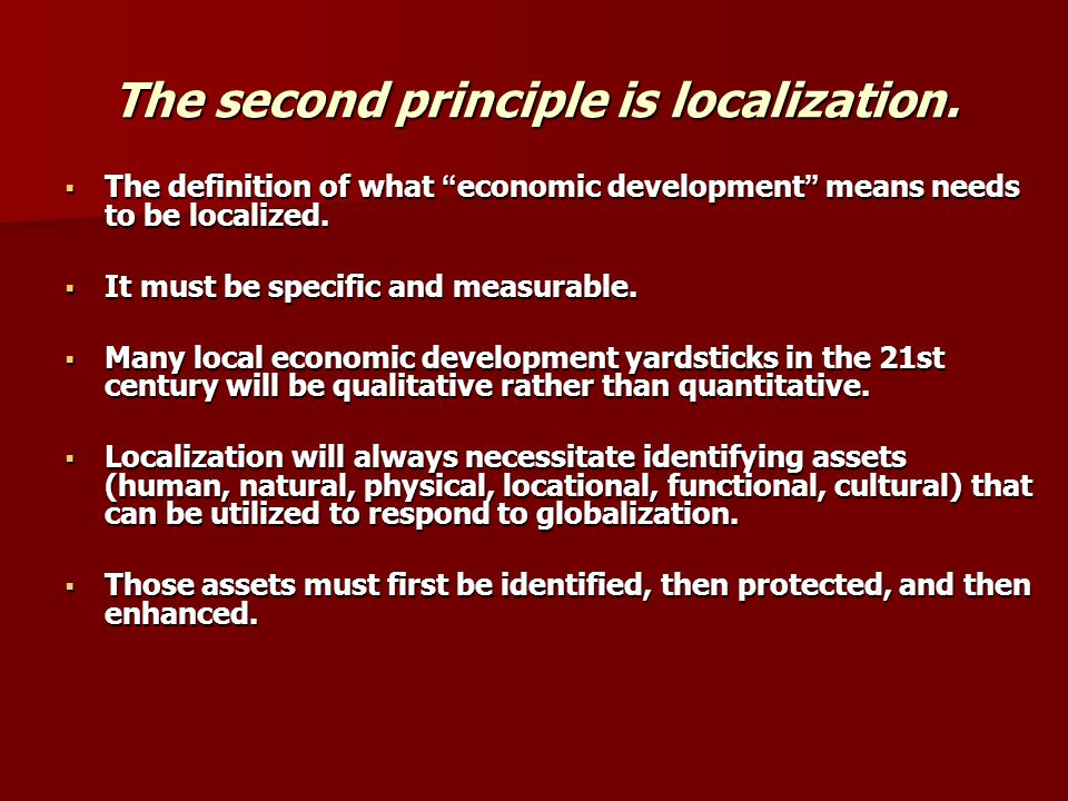 The second principle is localization. The definition of what economic development means needs to be localized. The definition of what economic develop