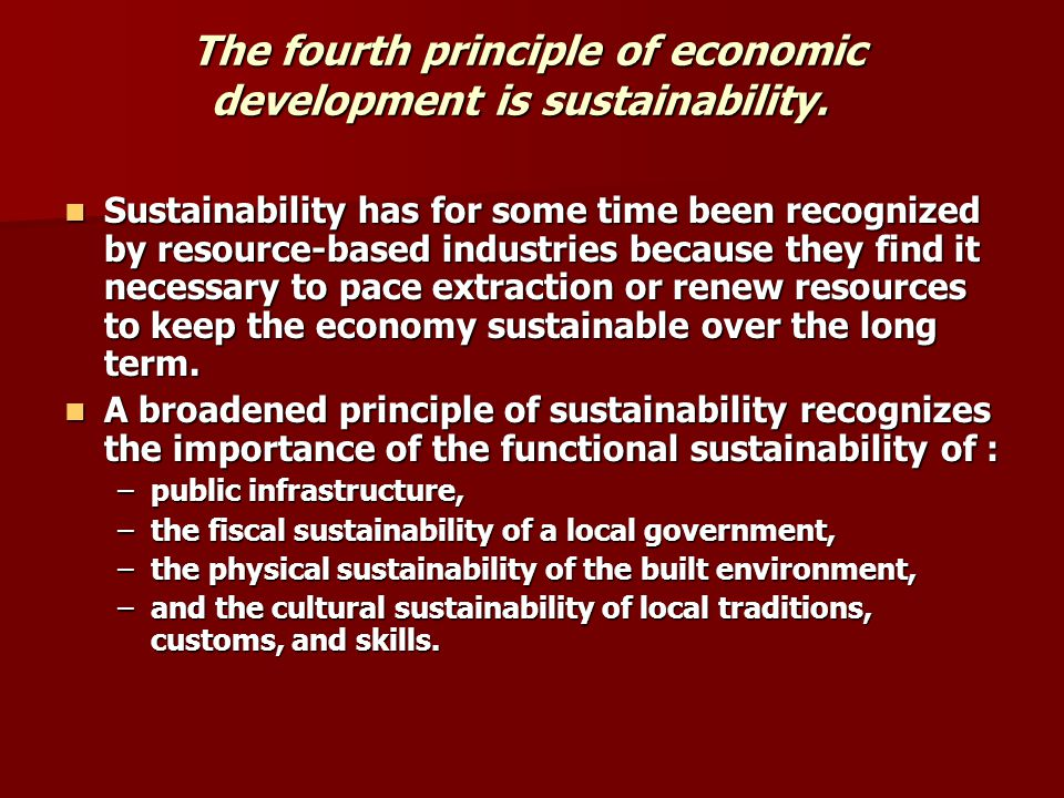 The fourth principle of economic development is sustainability. Sustainability has for some time been recognized by resource-based industries because