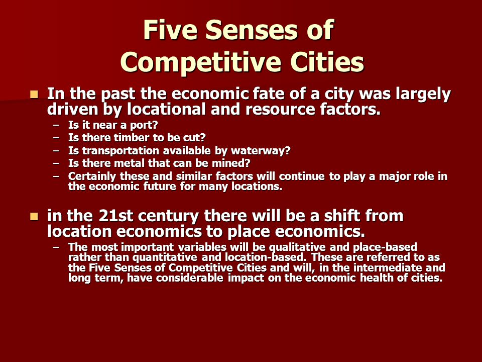 Five Senses of Competitive Cities In the past the economic fate of a city was largely driven by locational and resource factors. In the past the econo