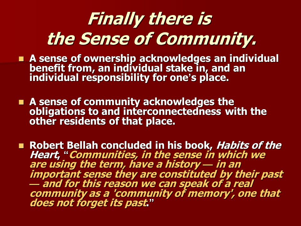 Finally there is the Sense of Community. A sense of ownership acknowledges an individual benefit from, an individual stake in, and an individual respo