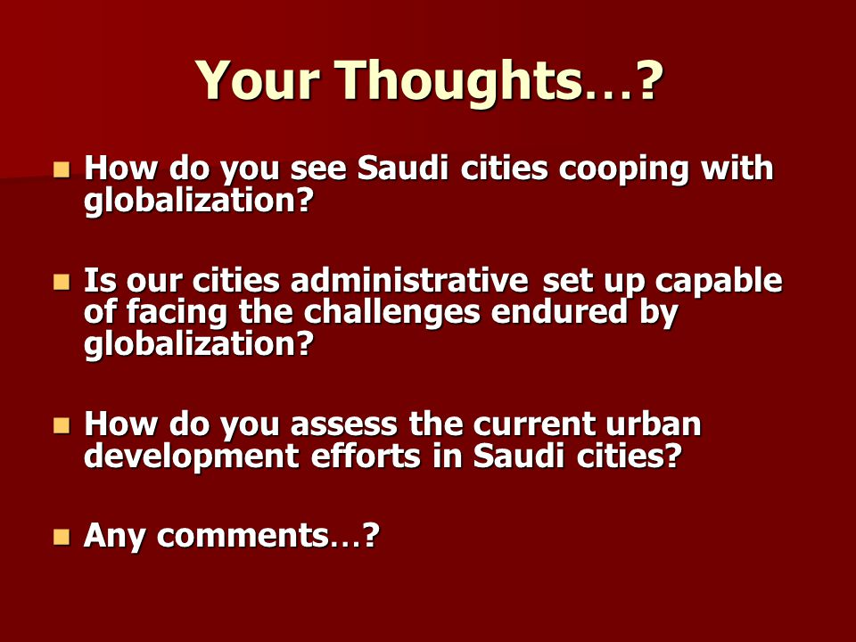 Your Thoughts … ? How do you see Saudi cities cooping with globalization? How do you see Saudi cities cooping with globalization? Is our cities admini