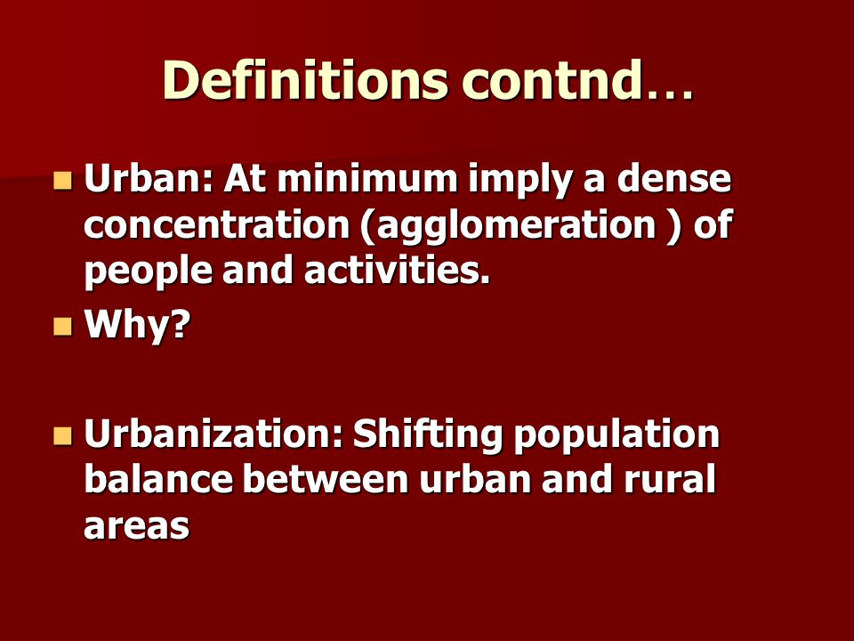 Definitions contnd … Urban: At minimum imply a dense concentration (agglomeration ) of people and activities. Urban: At minimum imply a dense concentr