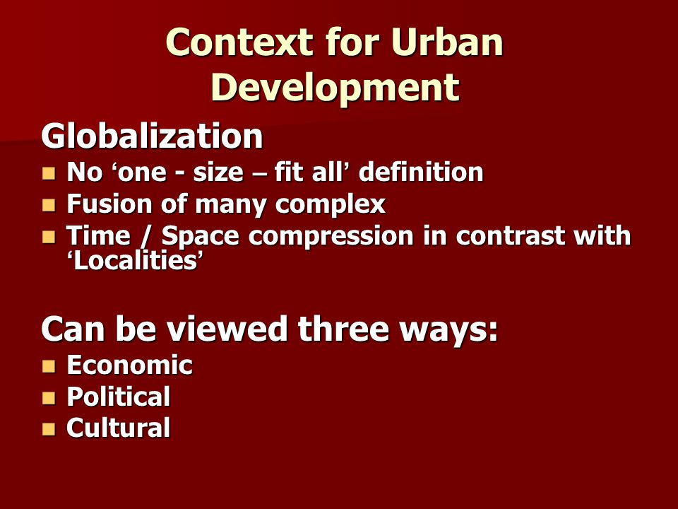 Context for Urban Development Contd … Characteristic of globalization Social relation becoming more intensified Social relation becoming more intensified Redefinition of global – local relationship Redefinition of global – local relationship Economic plays an important role Economic plays an important role Changing roles for nation- state Changing roles for nation- state Regional Disparities emphasizes Regional Disparities emphasizes Globalization modifies cities but, cities also modify and embed globalization within local context Globalization modifies cities but, cities also modify and embed globalization within local context