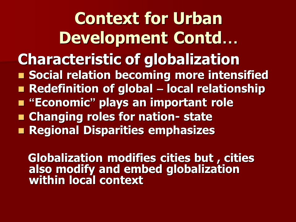 Triggers Factors behind Globalization Triggers Factors behind Globalization Trigger factors underlie globalization and thus, urban change Trigger factors underlie globalization and thus, urban change Trigger factors are: Trigger factors are: Economy Economy –Most important New role for cities New role for cities