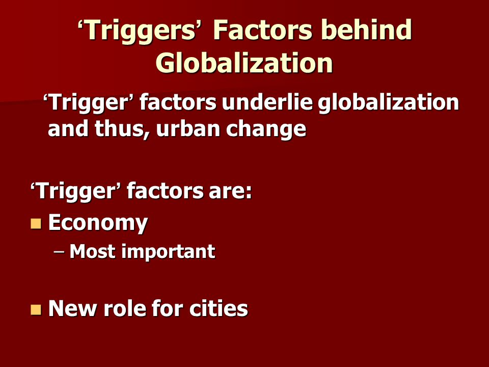 Trigger Factors contd … Trigger Factors contd … Technology Technology –Emergence of telecommunications –New international division of labor Demography Demography –Direct influence on urban development –Movement of people shapes size, configuration, and structure of cities –Synonymous relationship between urban dwelling and quality of life