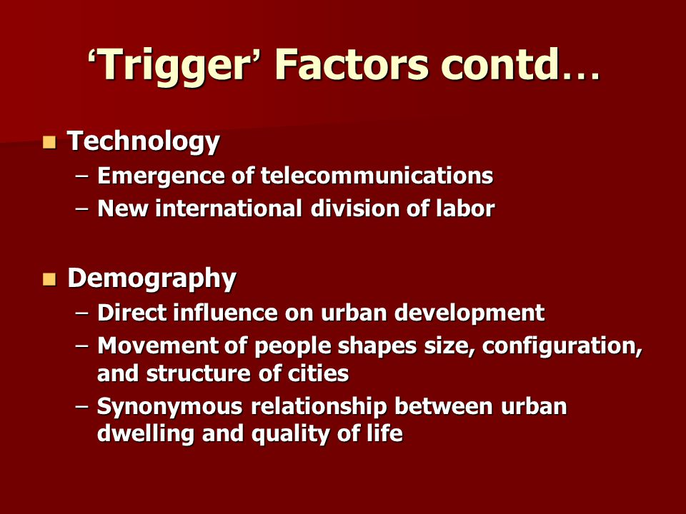 Trigger Factors contd … Trigger Factors contd … Technology Technology –Emergence of telecommunications –New international division of labor Demography