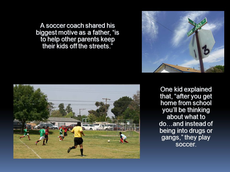 One kid explained that, after you get home from school youll be thinking about what to do…and instead of being into drugs or gangs, they play soccer.