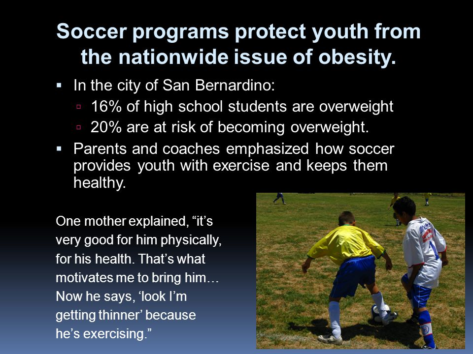 In the city of San Bernardino: 16% of high school students are overweight 20% are at risk of becoming overweight. Parents and coaches emphasized how s