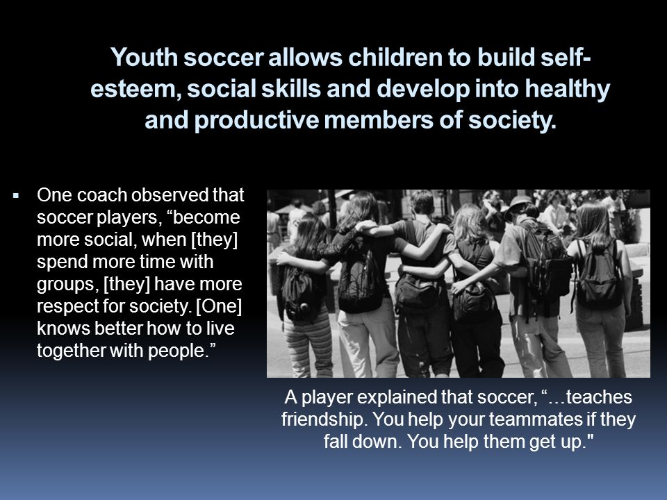 Youth soccer allows children to build self- esteem, social skills and develop into healthy and productive members of society.