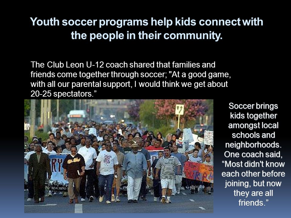 Youth soccer programs help kids connect with the people in their community. The Club Leon U-12 coach shared that families and friends come together th