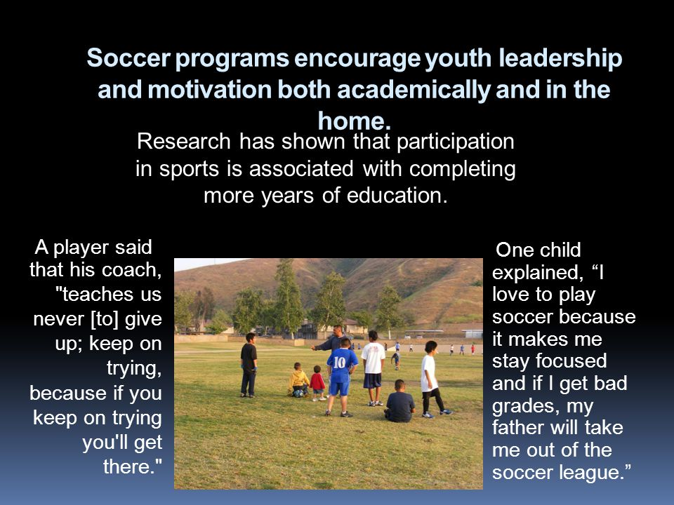 Soccer programs encourage youth leadership and motivation both academically and in the home. One child explained, I love to play soccer because it mak