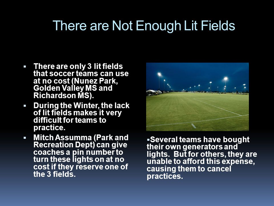 There are Not Enough Lit Fields There are only 3 lit fields that soccer teams can use at no cost (Nunez Park, Golden Valley MS and Richardson MS).