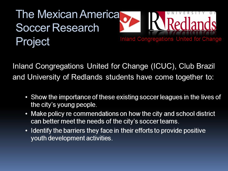 The Mexican American Soccer Research Project Inland Congregations United for Change (ICUC), Club Brazil and University of Redlands students have come together to: Show the importance of these existing soccer leagues in the lives of the citys young people.