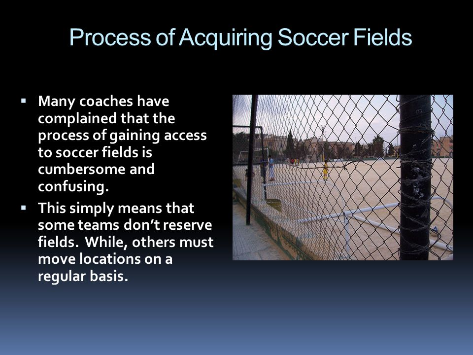 Process of Acquiring Soccer Fields Many coaches have complained that the process of gaining access to soccer fields is cumbersome and confusing. This