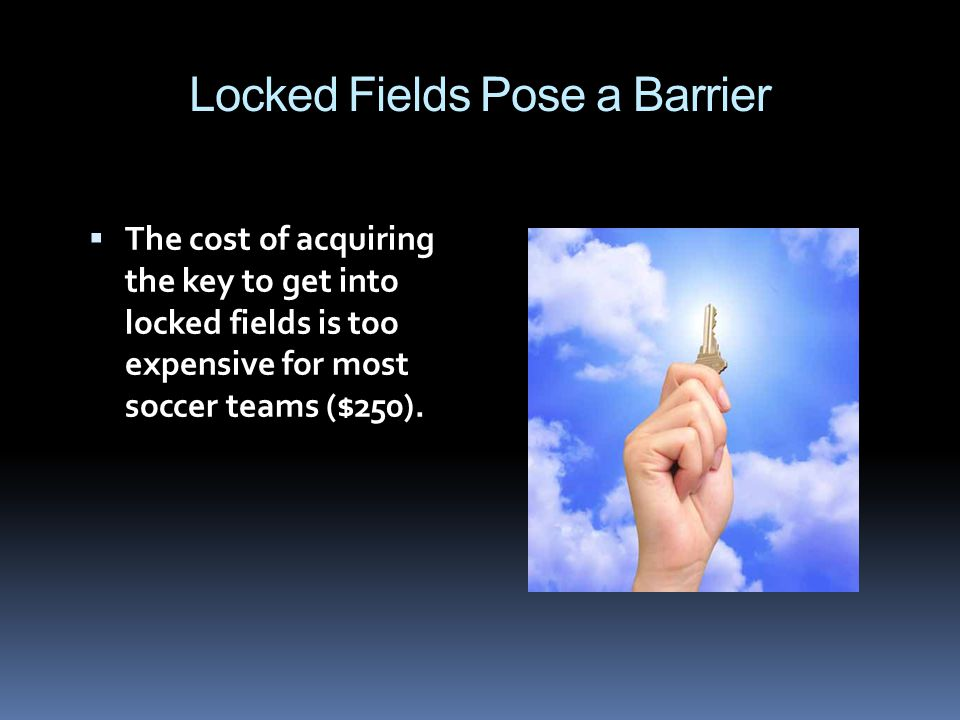 Locked Fields Pose a Barrier The cost of acquiring the key to get into locked fields is too expensive for most soccer teams ($250).