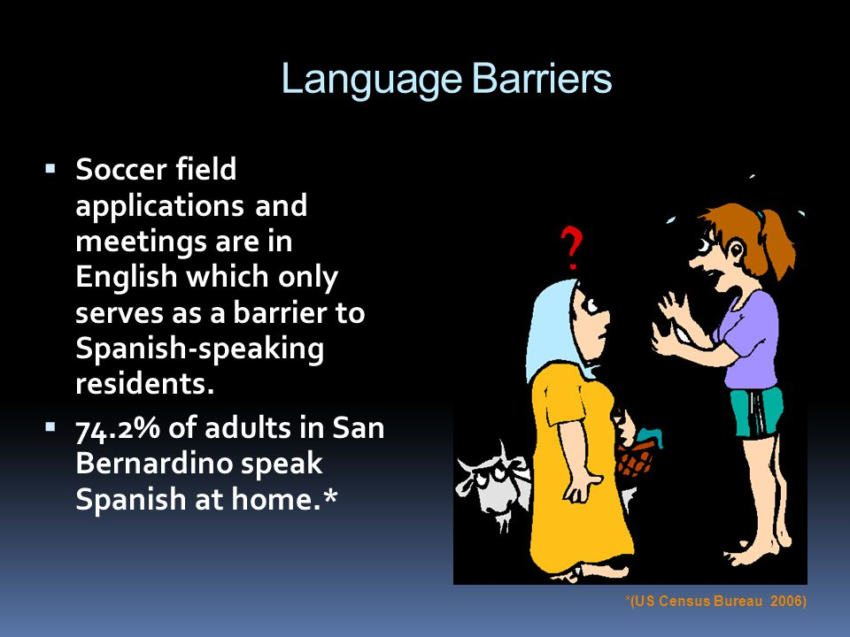 Language Barriers Soccer field applications and meetings are in English which only serves as a barrier to Spanish-speaking residents.