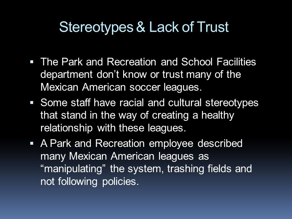 Stereotypes & Lack of Trust The Park and Recreation and School Facilities department dont know or trust many of the Mexican American soccer leagues. S