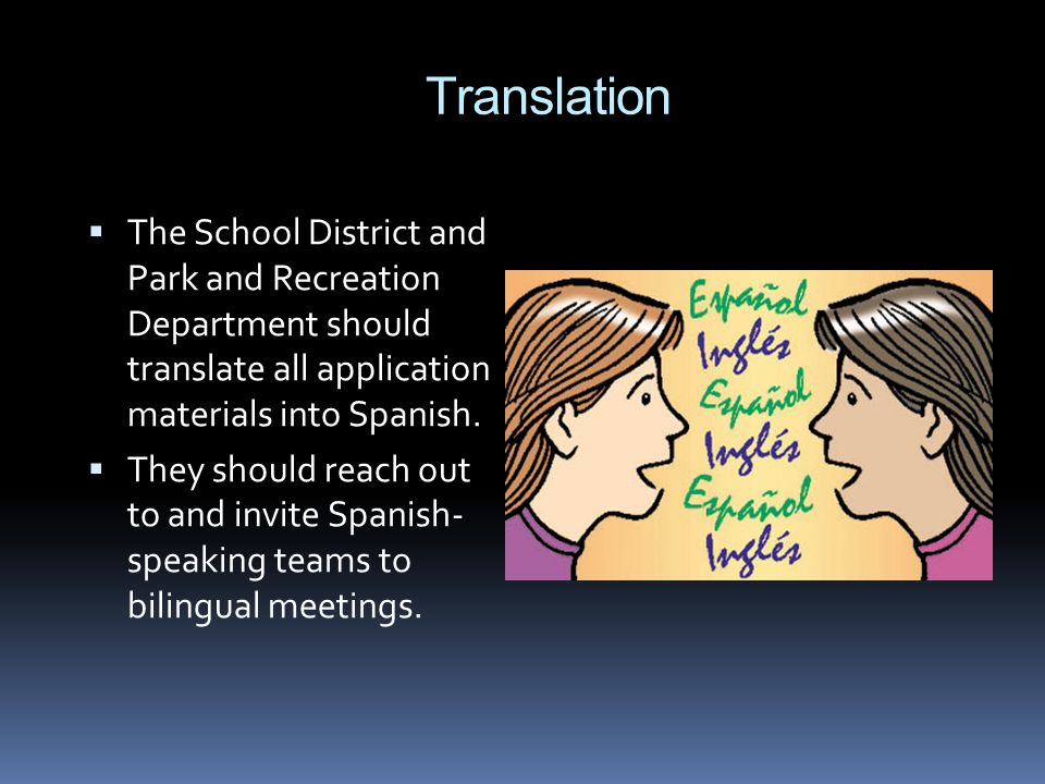 Translation The School District and Park and Recreation Department should translate all application materials into Spanish. They should reach out to a