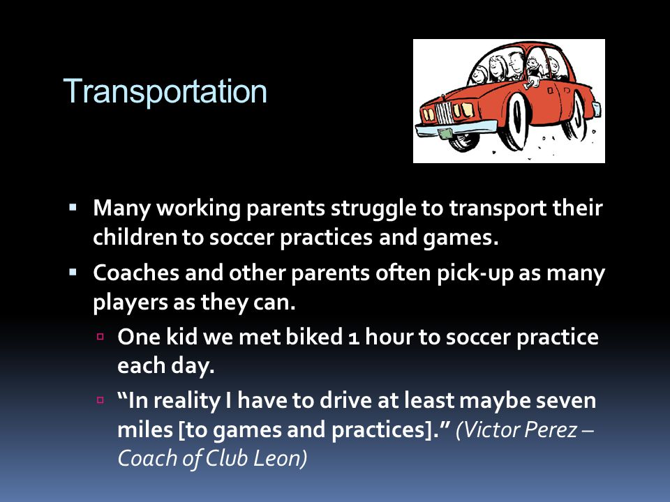 Transportation Many working parents struggle to transport their children to soccer practices and games. Coaches and other parents often pick-up as man