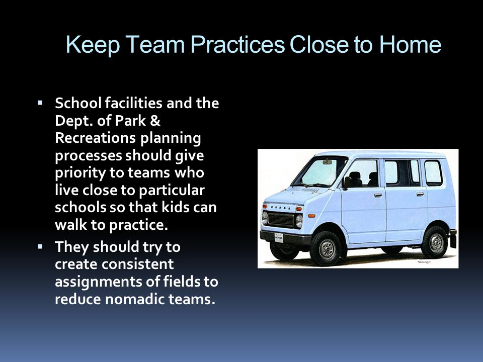 Keep Team Practices Close to Home School facilities and the Dept. of Park & Recreations planning processes should give priority to teams who live clos