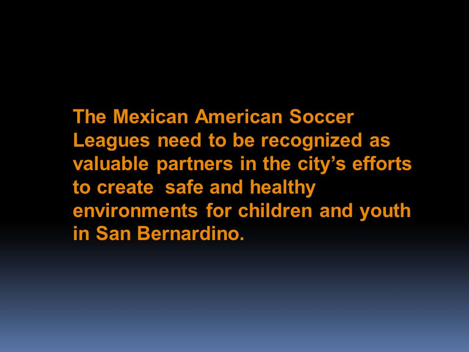 The Mexican American Soccer Leagues need to be recognized as valuable partners in the citys efforts to create safe and healthy environments for children and youth in San Bernardino.