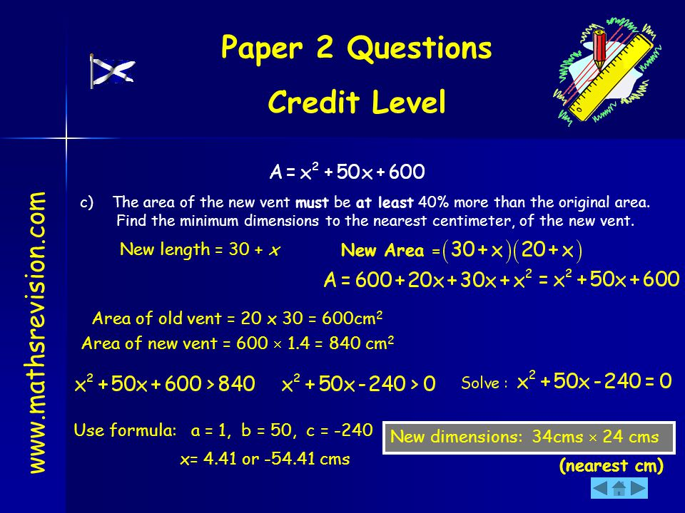 Paper 2 Questions Credit Level www.mathsrevision.com c) The area of the new vent must be at least 40% more than the original area. Find the minimum di