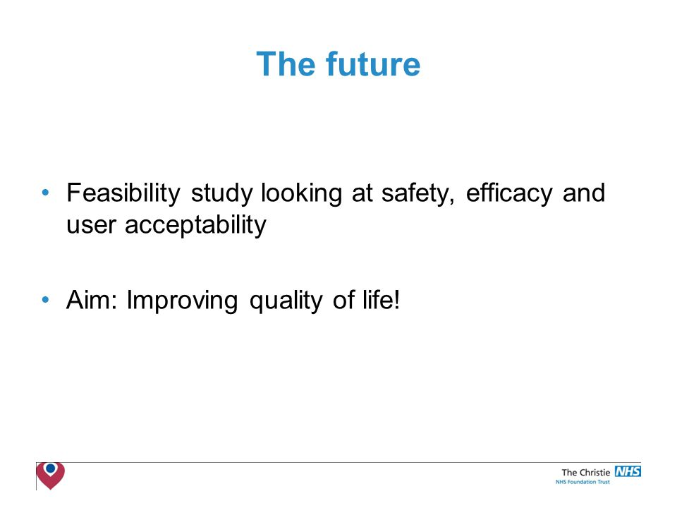 The Christie NHS Foundation Trust The future Feasibility study looking at safety, efficacy and user acceptability Aim: Improving quality of life!