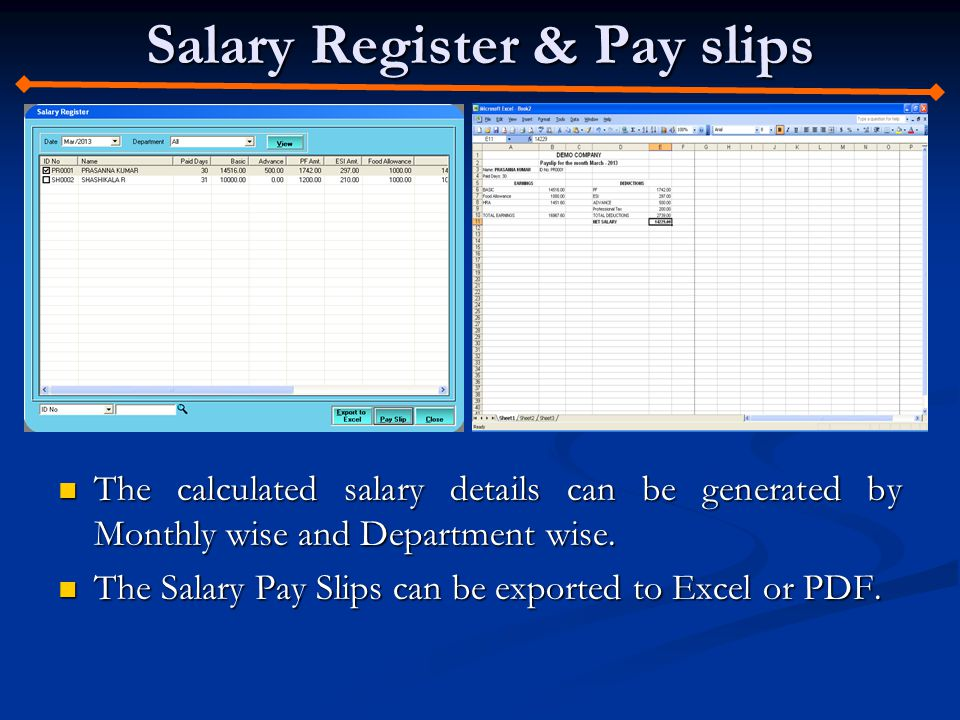 Salary Register & Pay slips The calculated salary details can be generated by Monthly wise and Department wise.