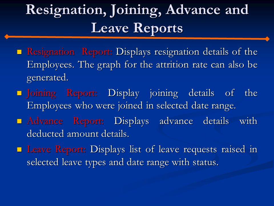 Resignation, Joining, Advance and Leave Reports Resignation Report: Displays resignation details of the Employees.