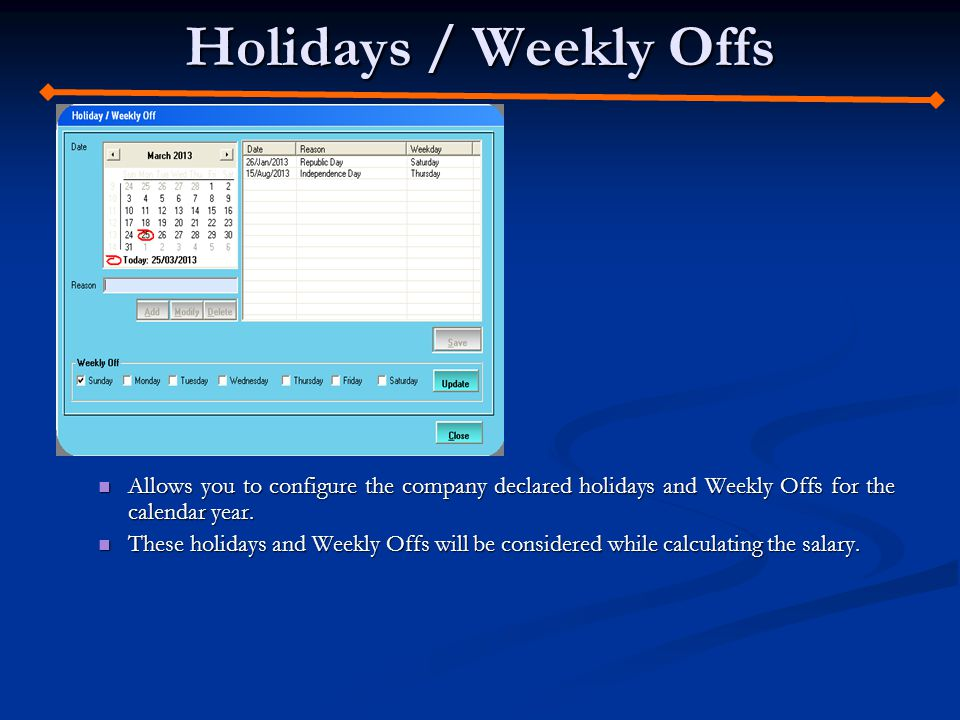 Holidays / Weekly Offs Allows you to configure the company declared holidays and Weekly Offs for the calendar year.