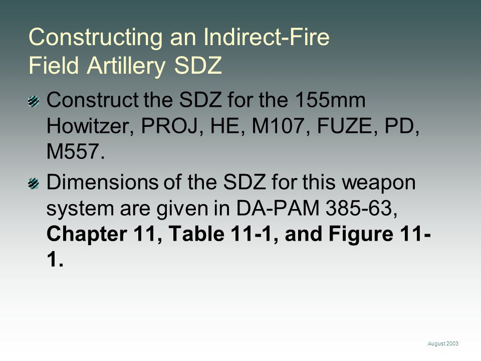 August 2003 Constructing an Indirect-Fire Field Artillery SDZ Construct the SDZ for the 155mm Howitzer, PROJ, HE, M107, FUZE, PD, M557. Dimensions of