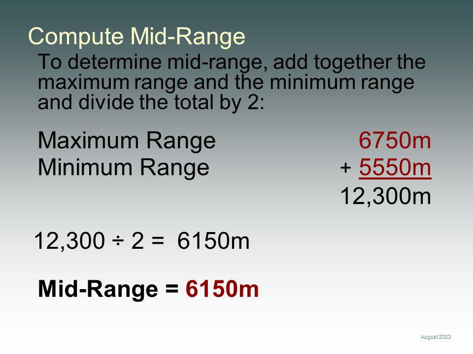 August 2003 Minimum Range + 5550m Compute Mid-Range To determine mid-range, add together the maximum range and the minimum range and divide the total by 2: Maximum Range 6750m 12,300 ÷ 2 = 12,300m Mid-Range = 6150m 6150m