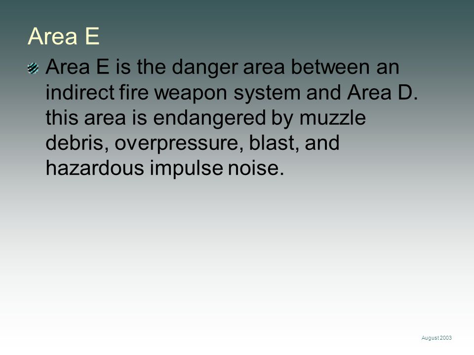 August 2003 Area E Area E is the danger area between an indirect fire weapon system and Area D. this area is endangered by muzzle debris, overpressure