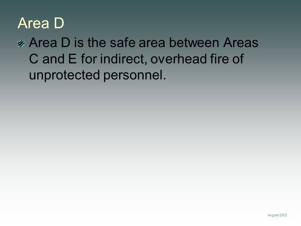 August 2003 Area D Area D is the safe area between Areas C and E for indirect, overhead fire of unprotected personnel.