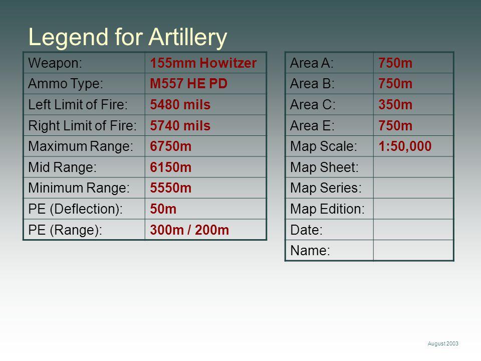 August 2003 Weapon:155mm Howitzer Ammo Type:M557 HE PD Left Limit of Fire:5480 mils Right Limit of Fire:5740 mils Maximum Range:6750m Mid Range:6150m Minimum Range:5550m PE (Deflection):50m PE (Range):300m / 200m Legend for Artillery Area A:750m Area B:750m Area C:350m Area E:750m Map Scale:1:50,000 Map Sheet: Map Series: Map Edition: Date: Name: