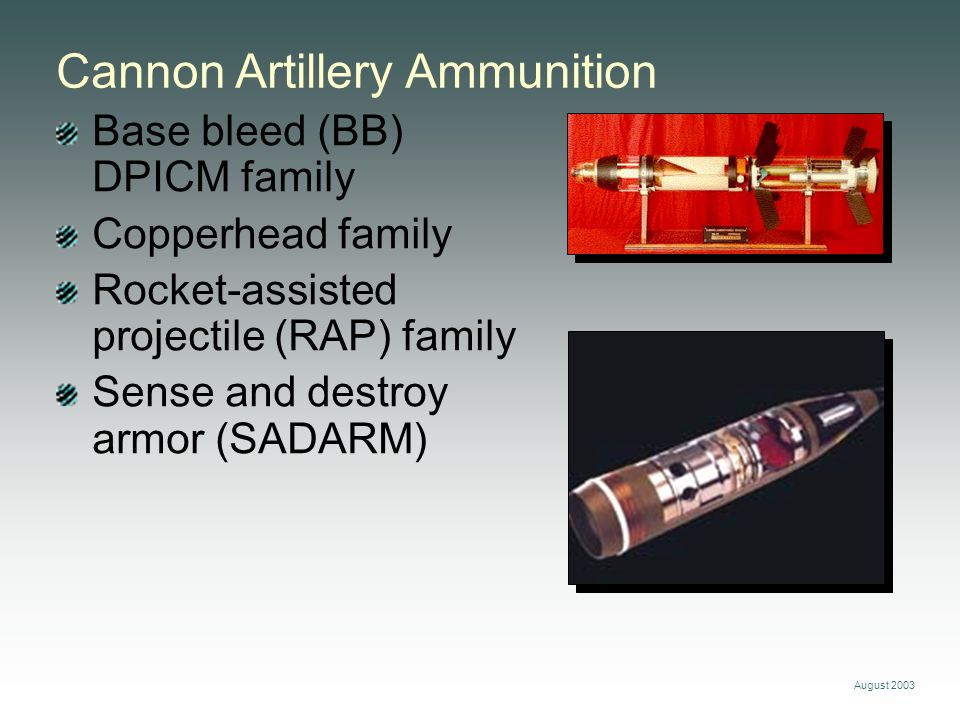 August 2003 Base bleed (BB) DPICM family Copperhead family Rocket-assisted projectile (RAP) family Sense and destroy armor (SADARM) Cannon Artillery A