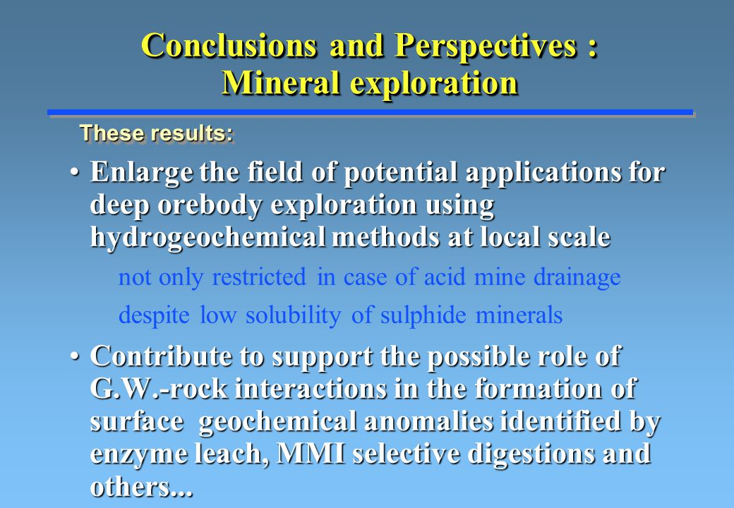 Conclusions and Perspectives : Mineral exploration Enlarge the field of potential applications for deep orebody exploration using hydrogeochemical methods at local scaleEnlarge the field of potential applications for deep orebody exploration using hydrogeochemical methods at local scale not only restricted in case of acid mine drainage despite low solubility of sulphide minerals Contribute to support the possible role of G.W.-rock interactions in the formation of surface geochemical anomalies identified by enzyme leach, MMI selective digestions and others...Contribute to support the possible role of G.W.-rock interactions in the formation of surface geochemical anomalies identified by enzyme leach, MMI selective digestions and others...