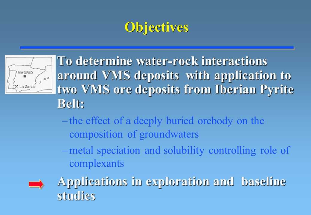 Objectives To determine water-rock interactions around VMS deposits with application to two VMS ore deposits from Iberian Pyrite Belt: To determine water-rock interactions around VMS deposits with application to two VMS ore deposits from Iberian Pyrite Belt: –the effect of a deeply buried orebody on the composition of groundwaters –metal speciation and solubility controlling role of complexants Applications in exploration and baseline studies Applications in exploration and baseline studies