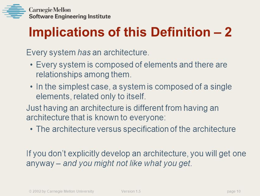 © 2002 by Carnegie Mellon University Version 1.5 page 10 Implications of this Definition – 2 Every system has an architecture.