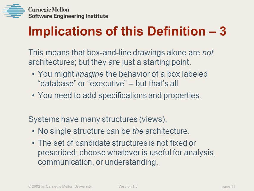 © 2002 by Carnegie Mellon University Version 1.5 page 11 Implications of this Definition – 3 This means that box-and-line drawings alone are not architectures; but they are just a starting point.