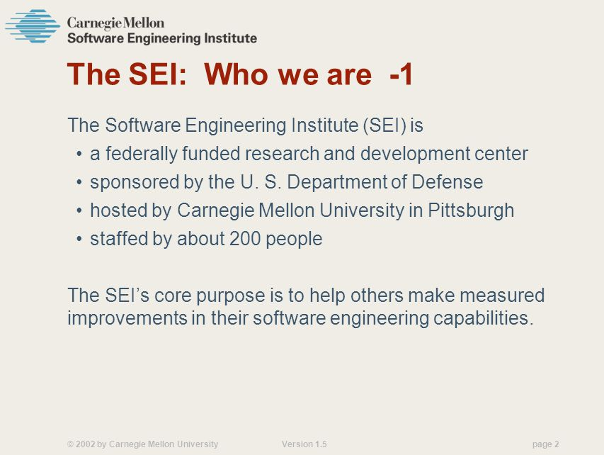 © 2002 by Carnegie Mellon University Version 1.5 page 2 The SEI: Who we are -1 The Software Engineering Institute (SEI) is a federally funded research and development center sponsored by the U.