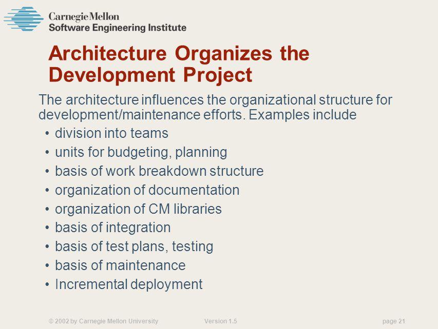 © 2002 by Carnegie Mellon University Version 1.5 page 21 Architecture Organizes the Development Project The architecture influences the organizational structure for development/maintenance efforts.