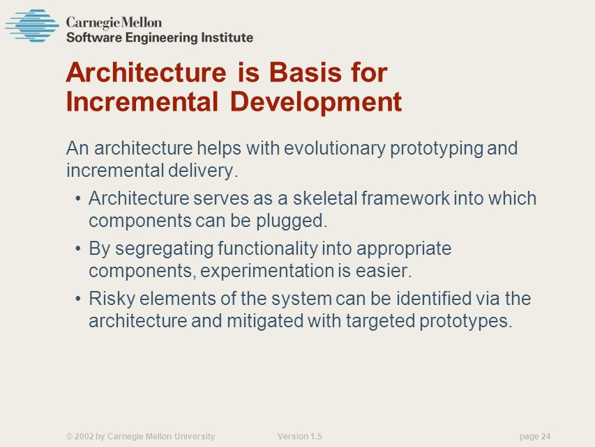 © 2002 by Carnegie Mellon University Version 1.5 page 24 Architecture is Basis for Incremental Development An architecture helps with evolutionary prototyping and incremental delivery.
