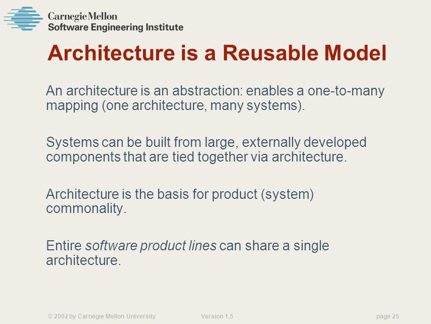 © 2002 by Carnegie Mellon University Version 1.5 page 25 Architecture is a Reusable Model An architecture is an abstraction: enables a one-to-many mapping (one architecture, many systems).