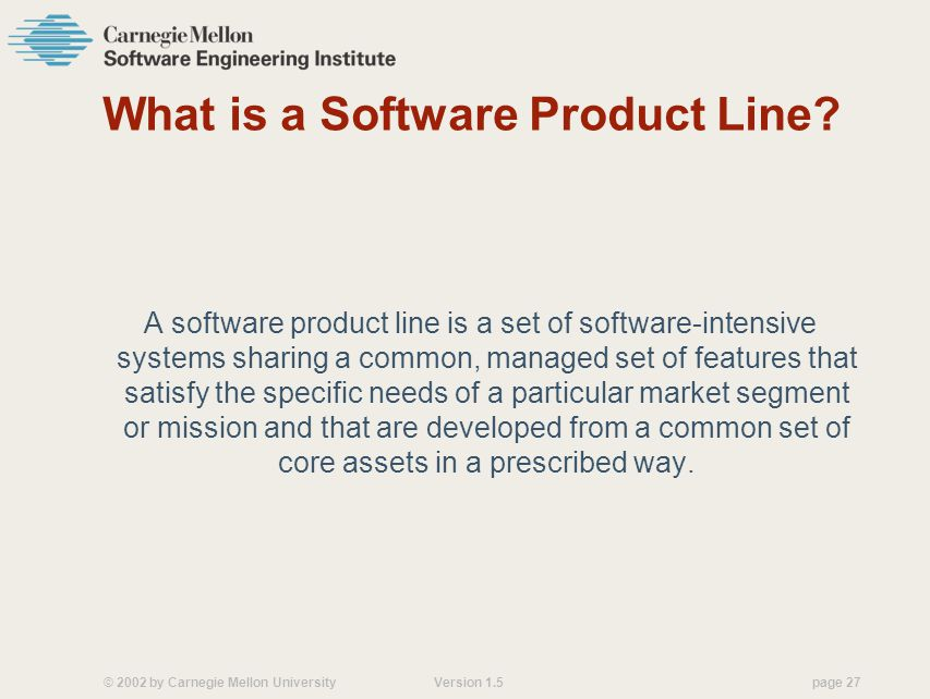 © 2002 by Carnegie Mellon University Version 1.5 page 27 What is a Software Product Line.