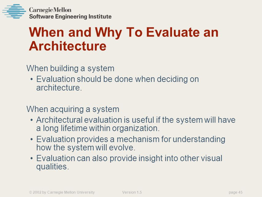 © 2002 by Carnegie Mellon University Version 1.5 page 45 When and Why To Evaluate an Architecture When building a system Evaluation should be done when deciding on architecture.