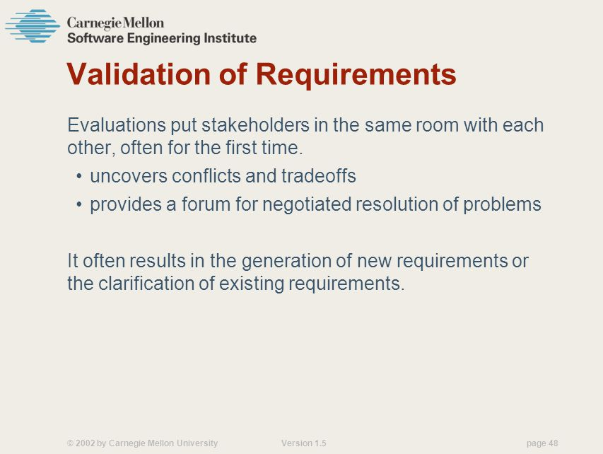 © 2002 by Carnegie Mellon University Version 1.5 page 48 Validation of Requirements Evaluations put stakeholders in the same room with each other, often for the first time.