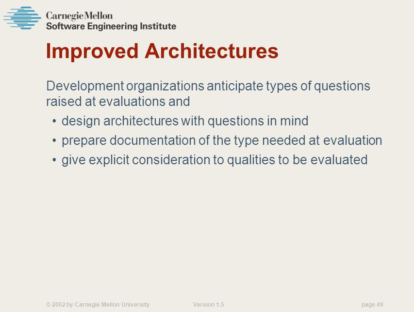 © 2002 by Carnegie Mellon University Version 1.5 page 49 Improved Architectures Development organizations anticipate types of questions raised at evaluations and design architectures with questions in mind prepare documentation of the type needed at evaluation give explicit consideration to qualities to be evaluated