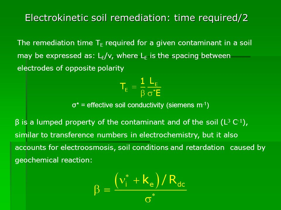 Electrokinetic soil remediation: time required/2 The remediation time T E required for a given contaminant in a soil may be expressed as: L E /v, where L E is the spacing between electrodes of opposite polarity σ* = effective soil conductivity (siemens m -1 ) β is a lumped property of the contaminant and of the soil (L 3 C -1 ), similar to transference numbers in electrochemistry, but it also accounts for electroosmosis, soil conditions and retardation caused by geochemical reaction: