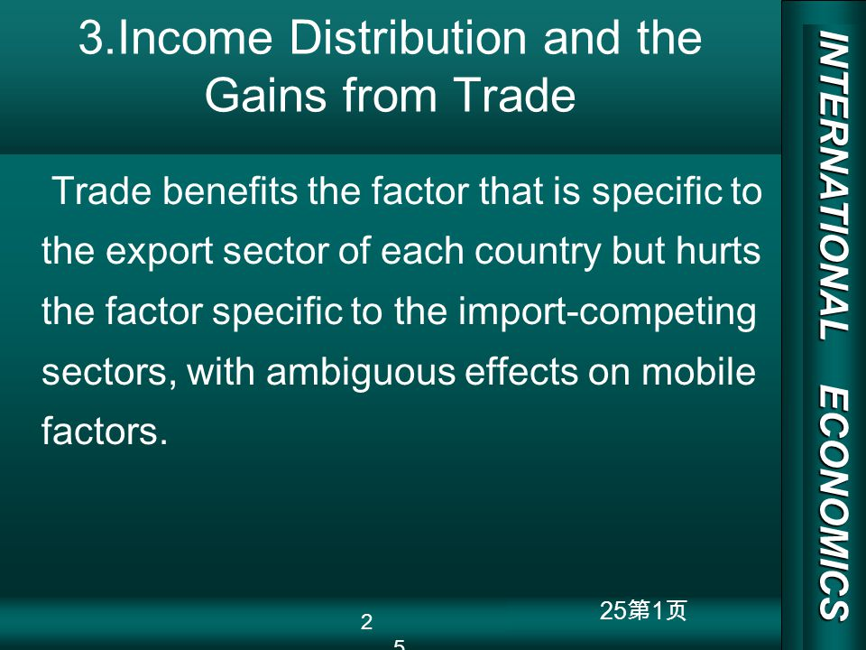 INTERNATIONAL ECONOMICS 03/01/20 COPY RIGHT 25 1 3.Income Distribution and the Gains from Trade Trade benefits the factor that is specific to the export sector of each country but hurts the factor specific to the import-competing sectors, with ambiguous effects on mobile factors.
